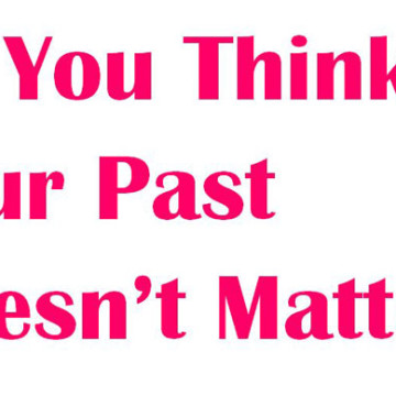 So You Think Your Past Doesn't Matter?